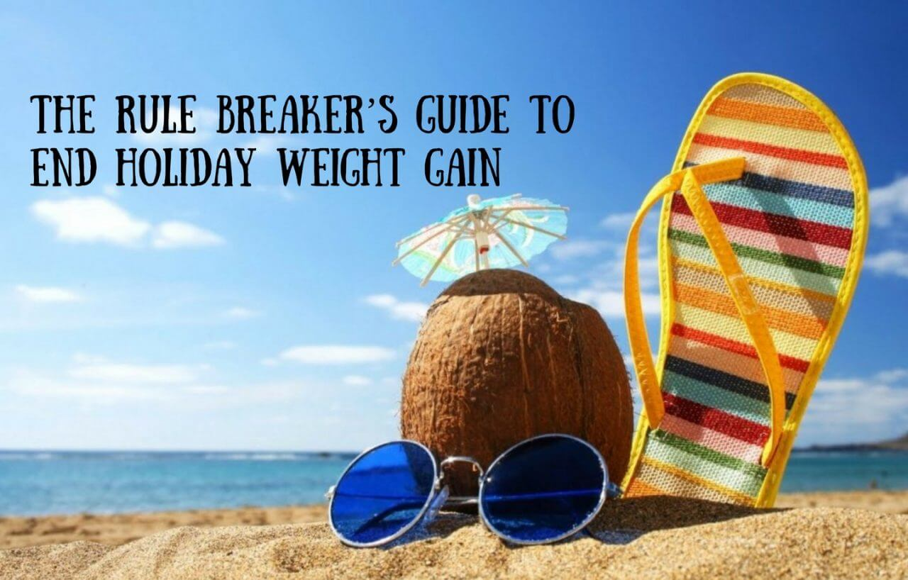 The Rule Breaker's Guide to End Summer Holiday Weight Gain