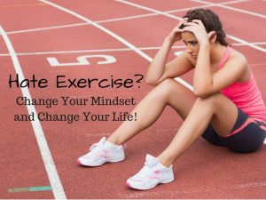 Hate Exercise- Change Your Mindset and Change Your Life